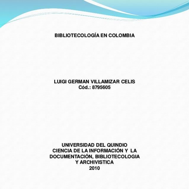 BIBLIOTECOLOGÍA EN COLOMBIA LUIGI GERMAN VILLAMIZAR CELIS Cód.: 8795605 UNIVERSIDAD DEL QUINDIO CIENCIA DE LA INFORMACIÓN ...