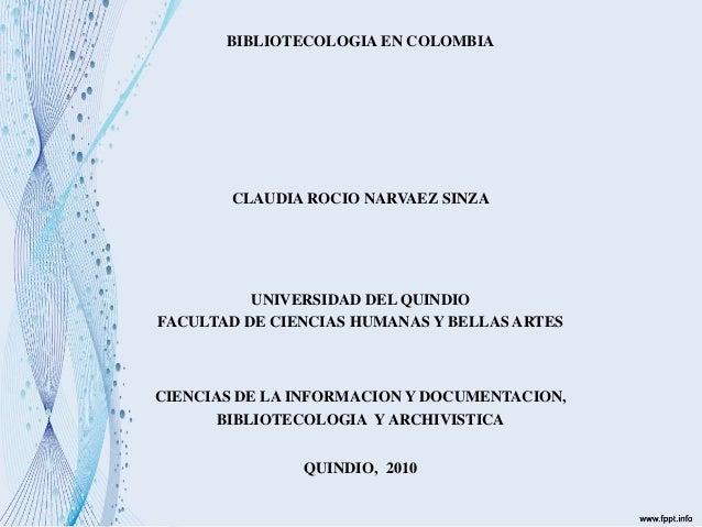 BIBLIOTECOLOGIA EN COLOMBIA CLAUDIA ROCIO NARVAEZ SINZA UNIVERSIDAD DEL QUINDIO FACULTAD DE CIENCIAS HUMANAS Y BELLAS ARTE...