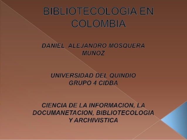 LA BIBLIOTECOLOGIA EN COLOMBIA DANIEL ALEJANDRO MOSQUERA MUÑOZ TUTOR MARIA ALEXANDRA LEON MARTINEZ UNIVERSIDAD DEL QUINDIO...