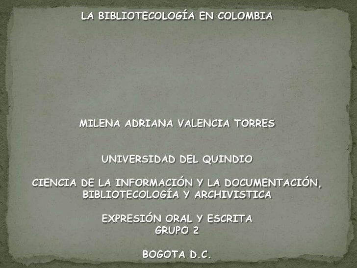 LA BIBLIOTECOLOGÍA EN COLOMBIA<br />MILENA ADRIANA VALENCIA TORRES<br /><br />UNIVERSIDAD DEL QUINDIO<br />CIENCIA DE LA ...