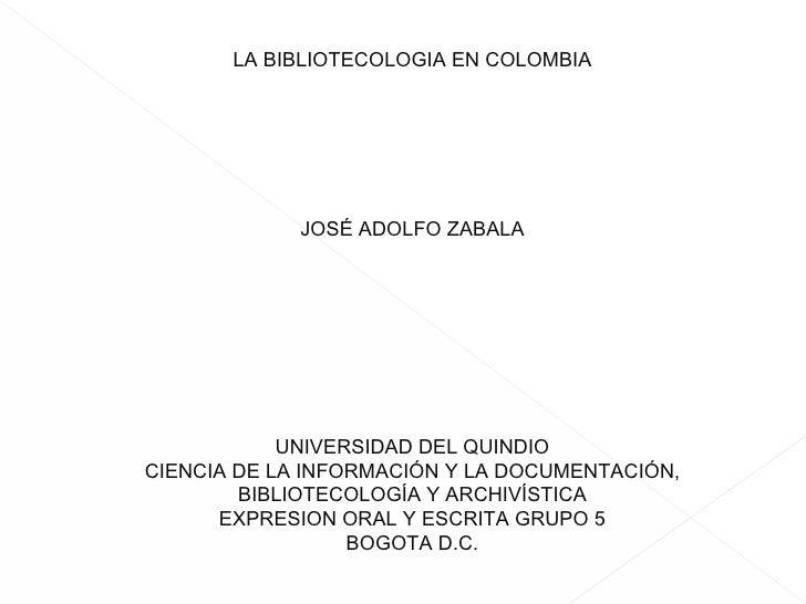 GUION LITERARIO LA BIBLIOTECOLOGIA EN COLOMBIA JOSÉ ADOLFO ZABALA UNIVERSIDAD DEL QUINDIO CIENCIA DE LA INFORMACIÓN Y LA D...
