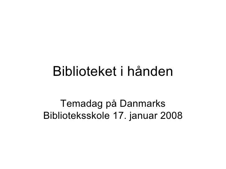 Biblioteket i hånden Temadag på Danmarks Biblioteksskole 17. januar 2008