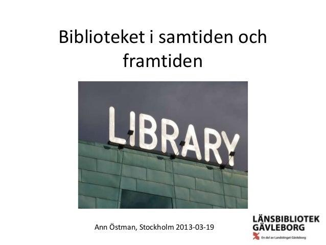 Biblioteket i samtiden och        framtiden    Ann Östman, Stockholm 2013-03-19