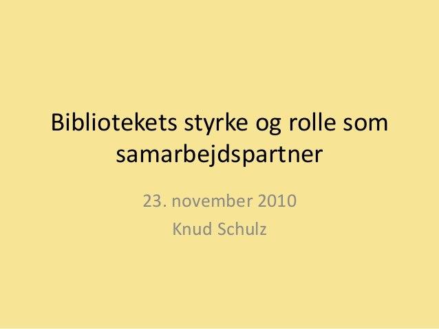 Bibliotekets styrke og rolle som samarbejdspartner 23. november 2010 Knud Schulz