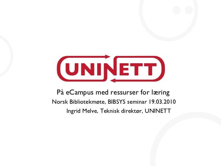 På eCampus med ressurser for læring Norsk Bibliotekmøte, BIBSYS seminar 19.03.2010 Ingrid Melve, Teknisk direktør, UNINETT