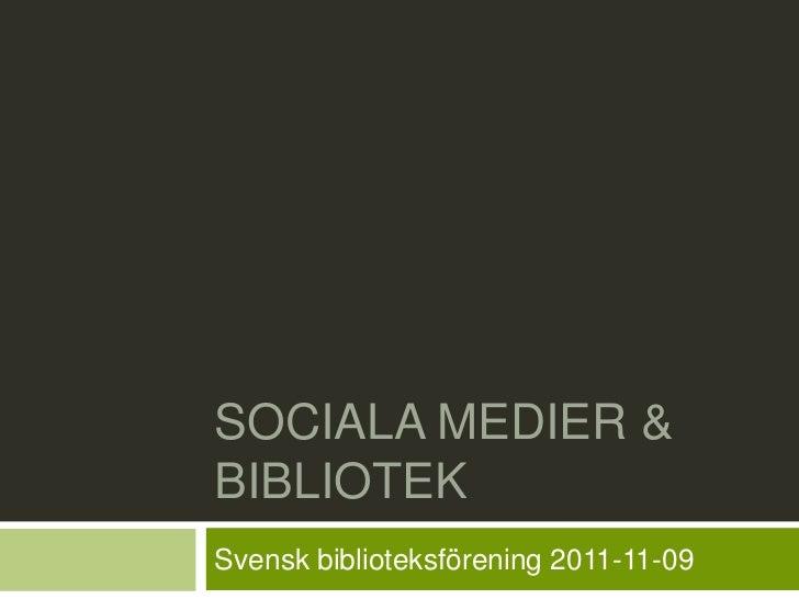 SOCIALA MEDIER &BIBLIOTEKSvensk biblioteksförening 2011-11-09