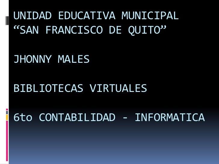 """UNIDAD EDUCATIVA MUNICIPAL """"SAN FRANCISCO DE QUITO""""JHONNY MALES BIBLIOTECAS VIRTUALES6to CONTABILIDAD - INFORMATICA<br />"""