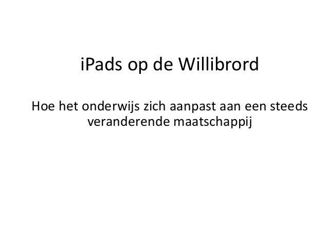 iPads op de WillibrordHoe het onderwijs zich aanpast aan een steeds         veranderende maatschappij