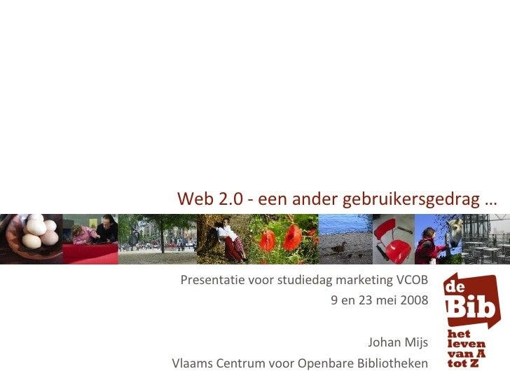 Web 2.0 - een ander gebruikersgedrag … Presentatie voor studiedag marketing VCOB 9 en 23 mei 2008 Johan Mijs Vlaams Centru...