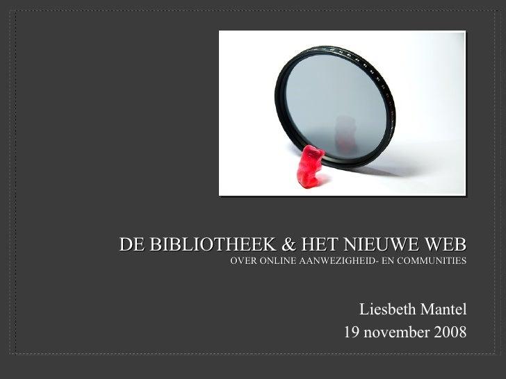 DE BIBLIOTHEEK & HET NIEUWE WEB OVER ONLINE AANWEZIGHEID- EN COMMUNITIES <ul><li>Liesbeth Mantel </li></ul><ul><li>19 nove...