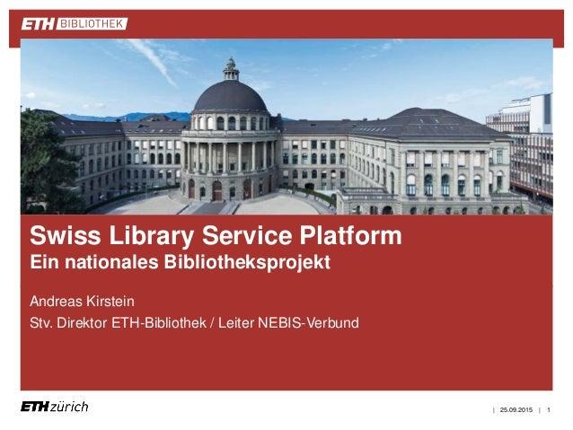 || Andreas Kirstein Stv. Direktor ETH-Bibliothek / Leiter NEBIS-Verbund 25.09.2015 1 Swiss Library Service Platform Ein na...