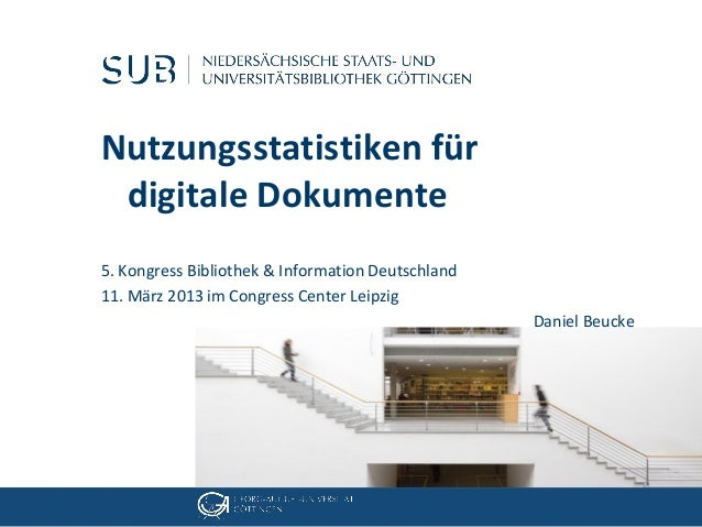 Nutzungsstatistiken für digitale Dokumente5. Kongress Bibliothek & Information Deutschland11. März 2013 im Congress Center...
