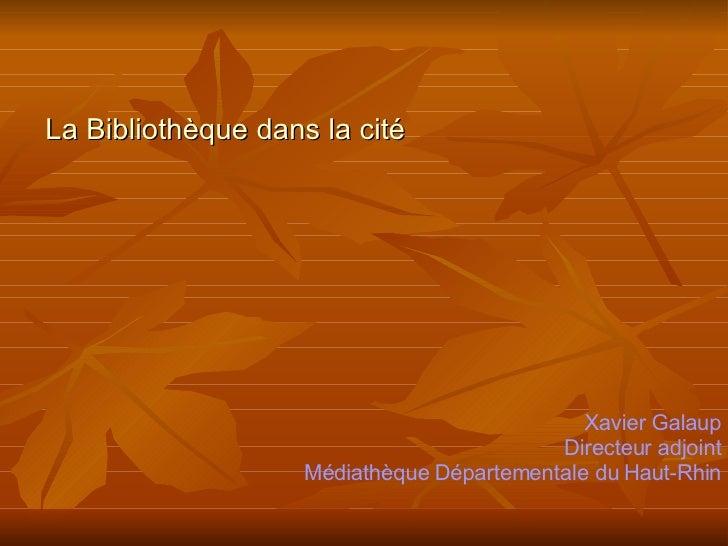 La Bibliothèque dans la cité Xavier Galaup Directeur adjoint Médiathèque Départementale du Haut-Rhin