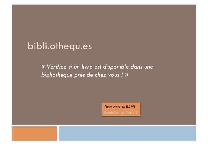 bibli.othequ.es<br />«Vérifiez si un livre est disponible dans une bibliothèque près de chez vous !»<br />Damiano ALBANI...