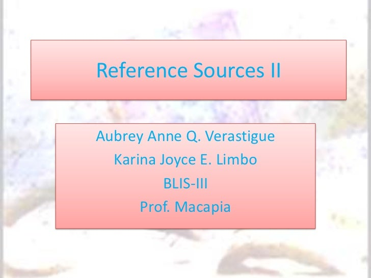 Reference Sources IIAubrey Anne Q. Verastigue  Karina Joyce E. Limbo          BLIS-III      Prof. Macapia