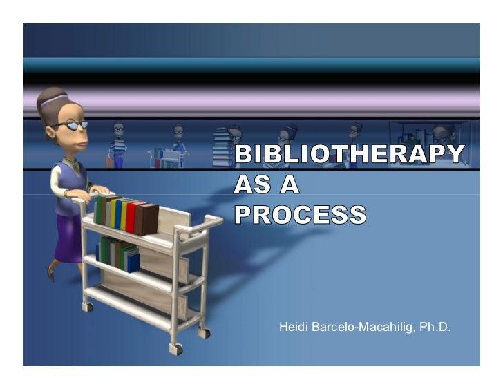 BIBLIOTHERAPYAS APROCESS  Heidi Barcelo-Macahilig, Ph.D.