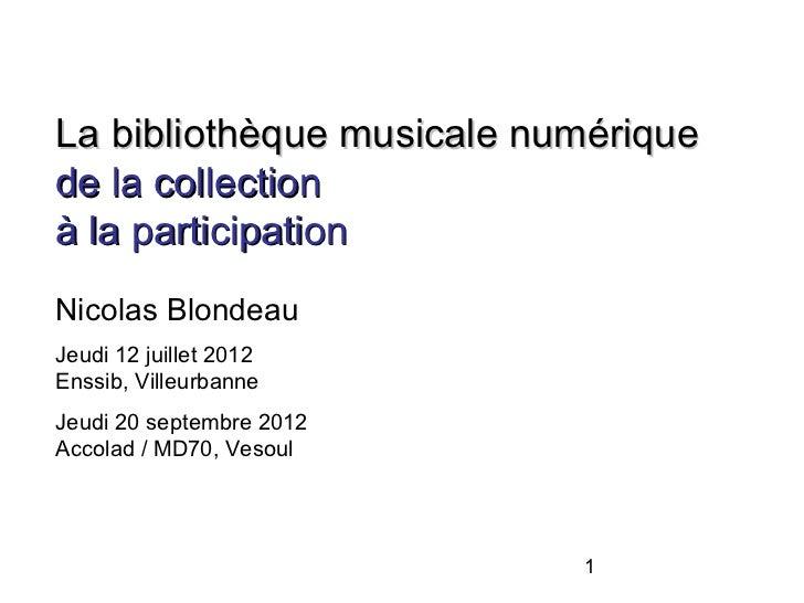 La bibliothèque musicale numériquede la collectionà la participationNicolas BlondeauJeudi 12 juillet 2012Enssib, Villeurba...
