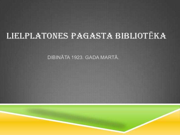 LIELPLATONES PAGASTA BIBLIOTĒKA       DIBINĀTA 1923. GADA MARTĀ.