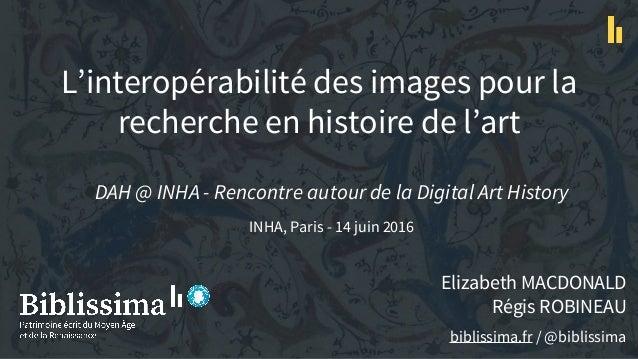 L'interopérabilité des images pour la recherche en histoire de l'art Elizabeth MACDONALD Régis ROBINEAU biblissima.fr / @b...