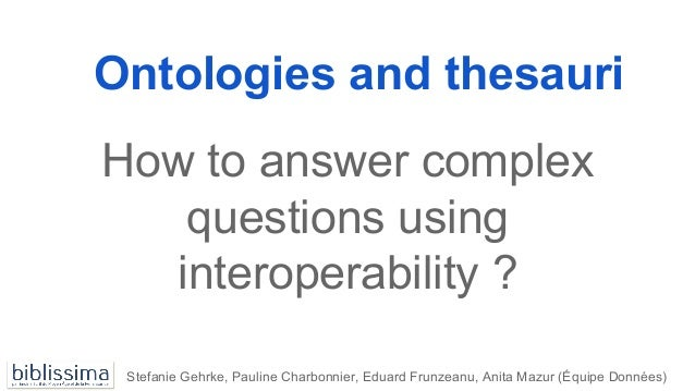 Ontologies and thesauri How to answer complex questions using interoperability ? Stefanie Gehrke, Pauline Charbonnier, Edu...