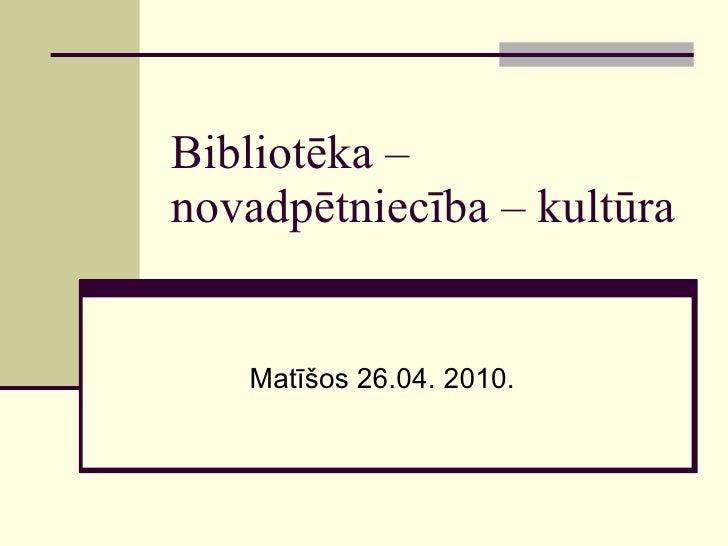 Bibliotēka – novadpētniecība – kultūra Matīšos 26.04. 2010.