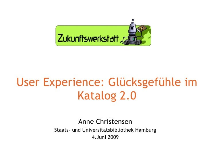 User Experience: Glücksgefühle im Katalog 2.0 Anne Christensen Staats- und Universitätsbibliothek Hamburg 4.Juni 2009