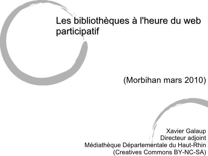 Les bibliothèques à l'heure du web participatif (Morbihan mars 2010) Xavier Galaup Directeur adjoint Médiathèque Départem...