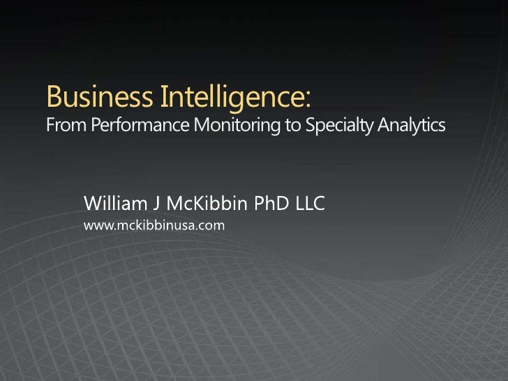 Business Intelligence: From Performance Monitoring to Specialty Analytics<br />William J McKibbin PhD LLC<br />www.mckibbi...