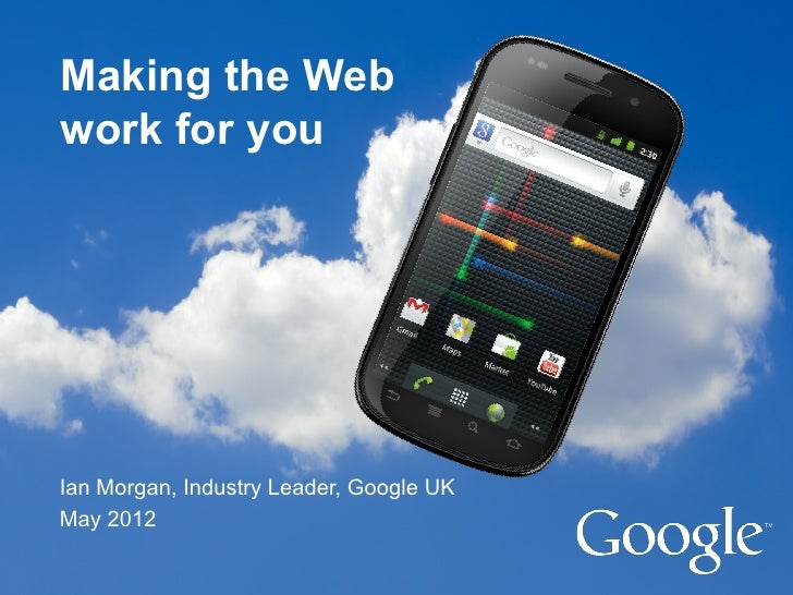 Making the Webwork for youIan Morgan, Industry Leader, Google UKMay 2012