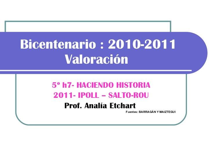 Bicentenario : 2010-2011 Valoración   5º h7- HACIENDO HISTORIA 2011- IPOLL – SALTO-ROU Prof. Analía Etchart   Fuentes: BAR...