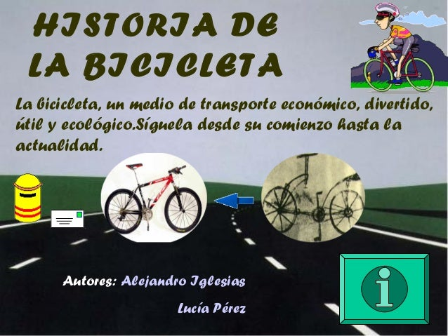 HISTORIA DE LA BICICLETALa bicicleta, un medio de transporte económico, divertido,útil y ecológico.Síguela desde su comien...