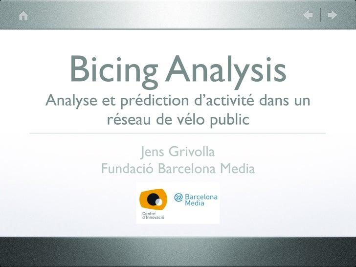 Bicing Analysis Analyse et prédiction d'activité dans un          réseau de vélo public               Jens Grivolla       ...