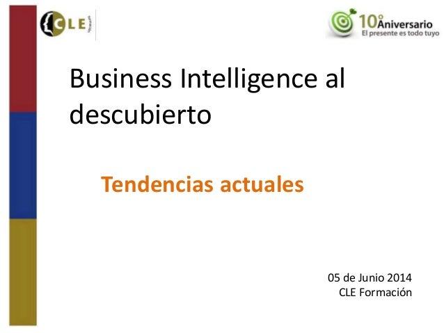 Business Intelligence al descubierto Tendencias actuales 05 de Junio 2014 CLE Formación