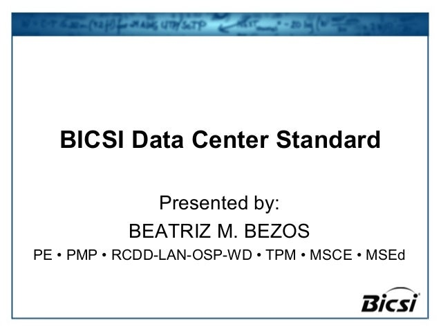 BICSI Data Center Standard Presented by: BEATRIZ M. BEZOS PE • PMP • RCDD-LAN-OSP-WD • TPM • MSCE • MSEd