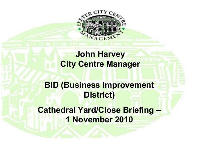 John Harvey City Centre Manager BID (Business Improvement District) Cathedral Yard/Close Briefing – 1 November 2010