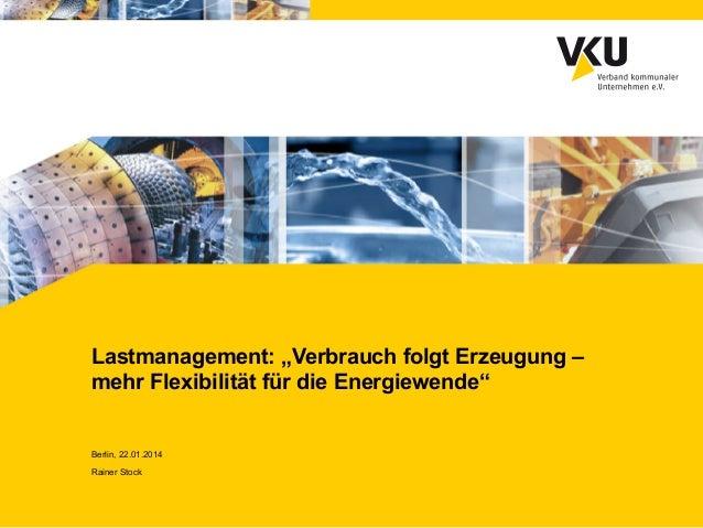 """Lastmanagement: """"Verbrauch folgt Erzeugung – mehr Flexibilität für die Energiewende""""  Berlin, 22.01.2014 Rainer Stock"""