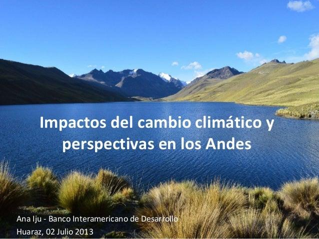Impactos del cambio climático y perspectivas en los Andes Ana Iju - Banco Interamericano de Desarrollo Huaraz, 02 Julio 20...