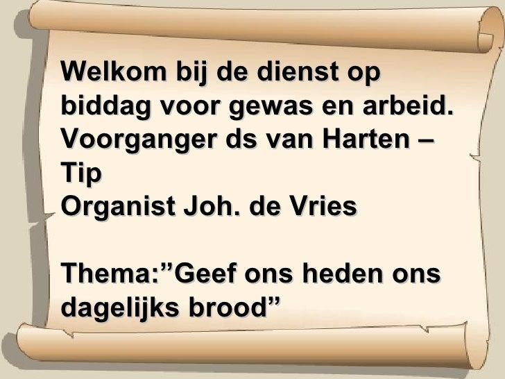 """Welkom bij de dienst op biddag voor gewas en arbeid. Voorganger ds van Harten – Tip Organist Joh. de Vries Thema:""""Geef ons..."""