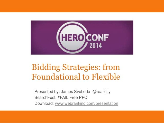 Bidding Strategies: from Foundational to Flexible James Svoboda Download: www.webranking.com/presentation @Realicity Biddi...