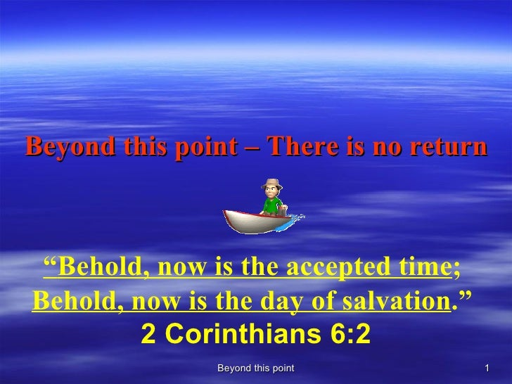 """Beyond this point – There is no return Beyond this point """" Behold, now is the accepted time ;  Behold, now is the day of s..."""