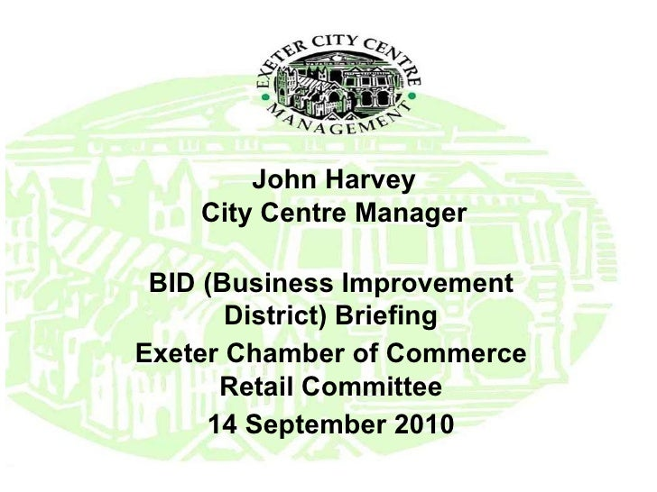 John Harvey City Centre Manager BID (Business Improvement District) Briefing Exeter Chamber of Commerce Retail Committee 1...