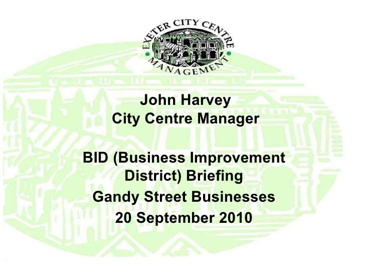 John Harvey City Centre Manager BID (Business Improvement District) Briefing Gandy Street Businesses 20 September 2010