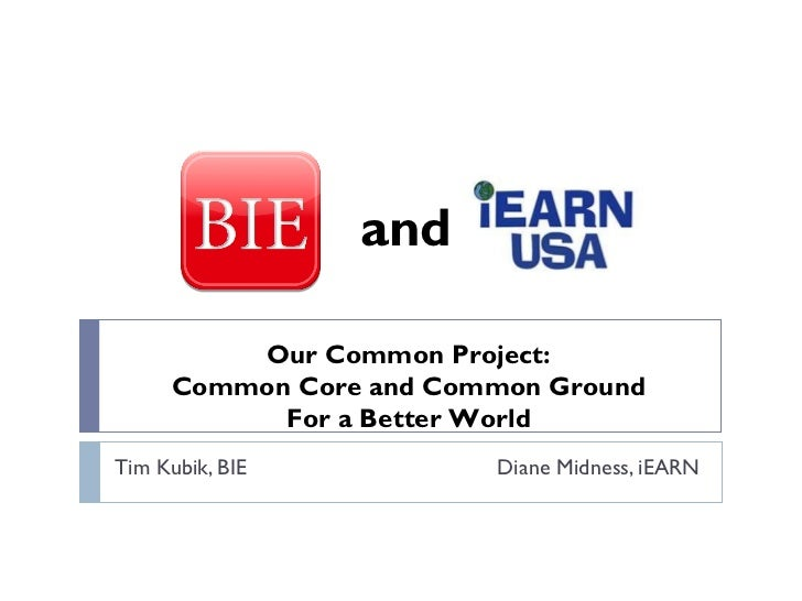 Tim Kubik, BIE   Diane Midness, iEARN Our Common Project: Common Core and Common Ground For a Better World and