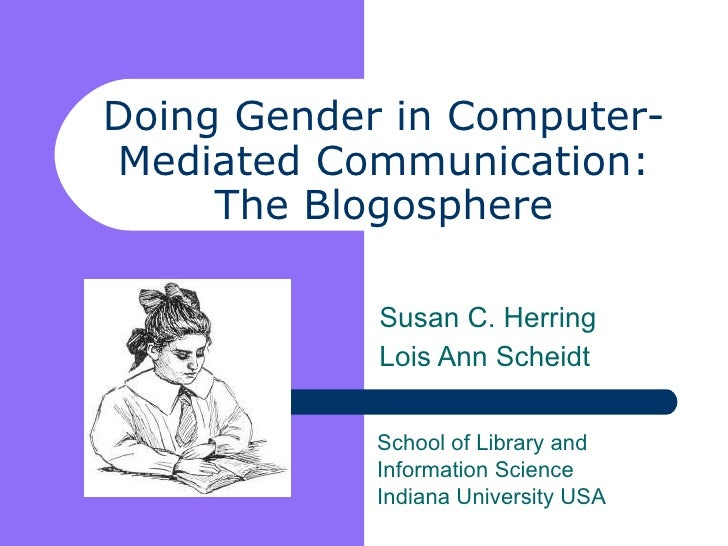 Doing Gender in Computer- Mediated Communication: The Blogosphere Susan C. Herring Lois Ann Scheidt School of Library and ...