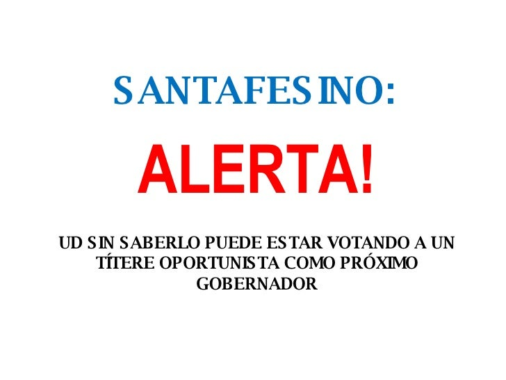 SANTAFESINO: UD SIN SABERLO PUEDE ESTAR VOTANDO A UN TÍTERE OPORTUNISTA COMO PRÓXIMO GOBERNADOR ALERTA!