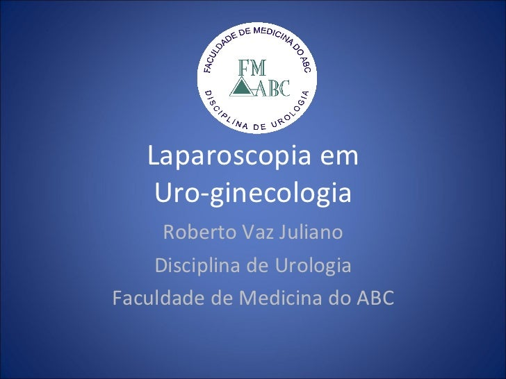 Laparoscopia em Uro-ginecologia Roberto Vaz Juliano Disciplina de Urologia Faculdade de Medicina do ABC