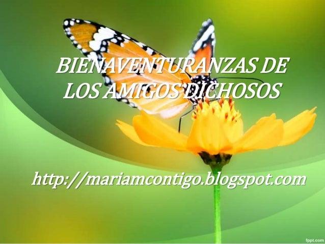 BIENAVENTURANZAS DE LOS AMIGOS DICHOSOS http://mariamcontigo.blogspot.com
