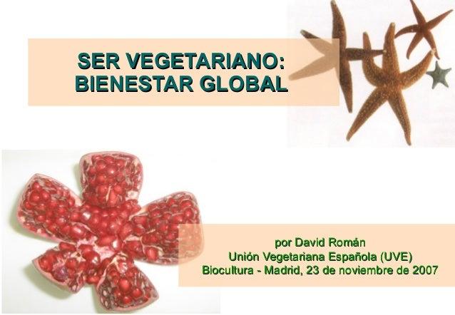 SER VEGETARIANO:BIENESTAR GLOBAL                       por David Román              Unión Vegetariana Española (UVE)      ...