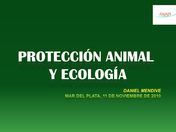 PROTECCIÓN ANIMAL <br />Y ECOLOGÍA<br />DANIEL MENDIVE<br />Mar del Plata, 11 DE NOVIEMBRE DE 2010<br />