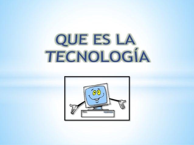 La tecnología es un gran desarrollo de la sociedad; donde satisface una necesidad, busca en resolver problemas como son lo...
